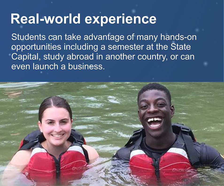 Real-world experience. Students can take advantage of many hands-on opportunities including a semester at the State Capital, study in another country or even launching a business.